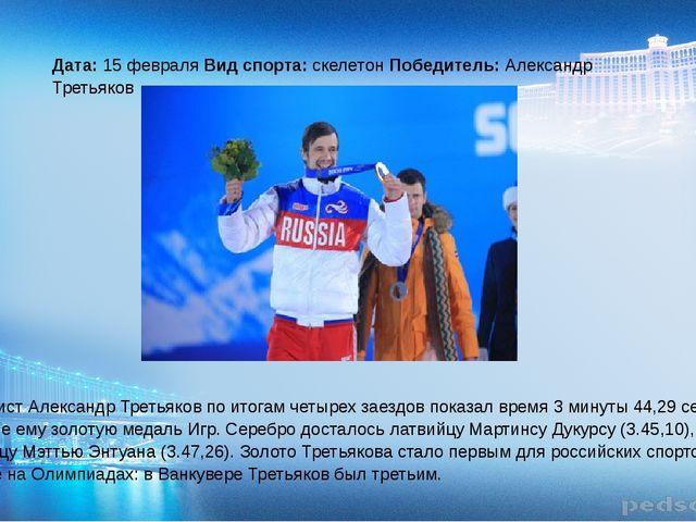 Дата: 15 февраля Вид спорта: скелетон Победитель: Александр Третьяков Скелет...