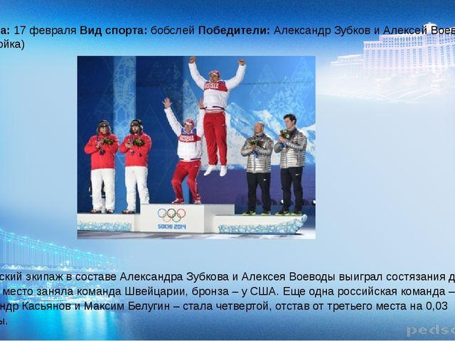 Дата: 17 февраля Вид спорта: бобслей Победители: Александр Зубков и Алексей...