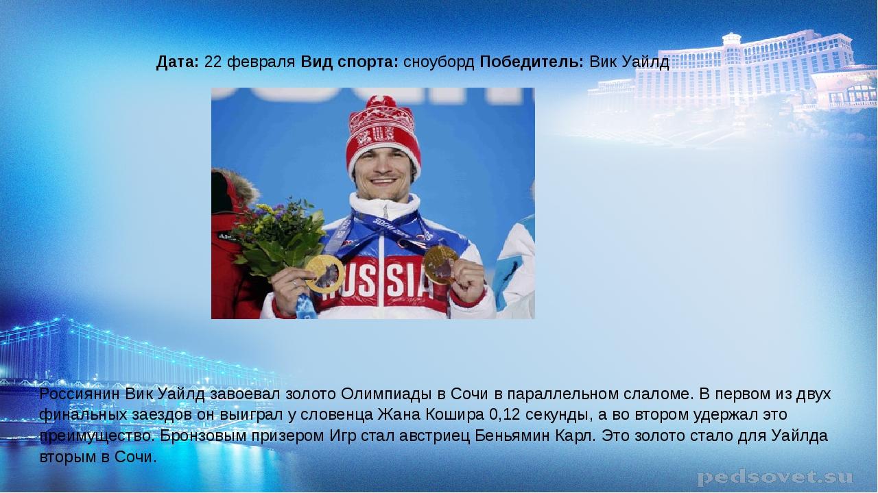 Дата: 22 февраля Вид спорта: сноуборд Победитель: Вик Уайлд Россиянин Вик Уа...