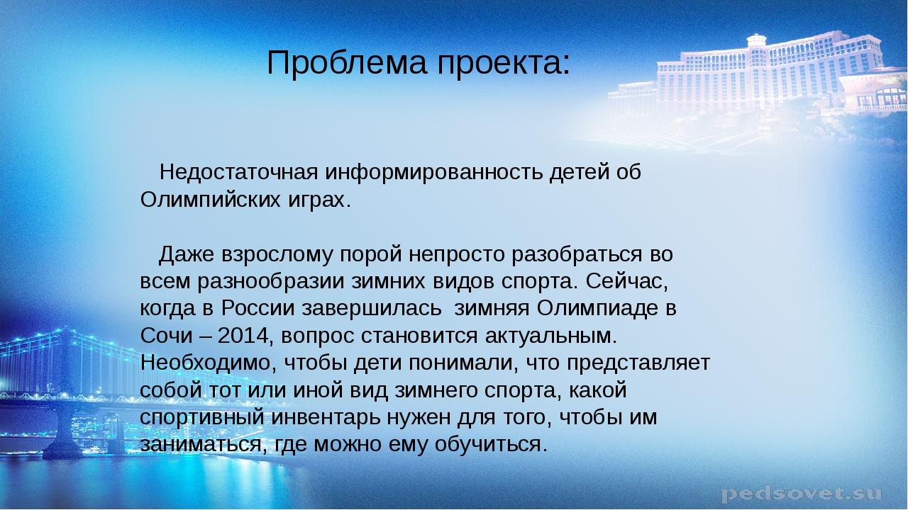 Проблема проекта:  Недостаточная информированность детей об Олимпийских игр...