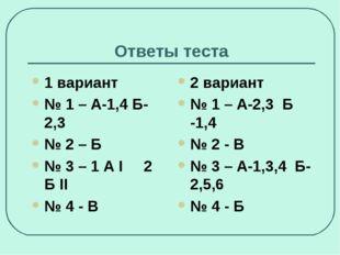 Ответы теста 1 вариант № 1 – А-1,4 Б-2,3 № 2 – Б № 3 – 1 А I 2 Б II № 4 - В 2