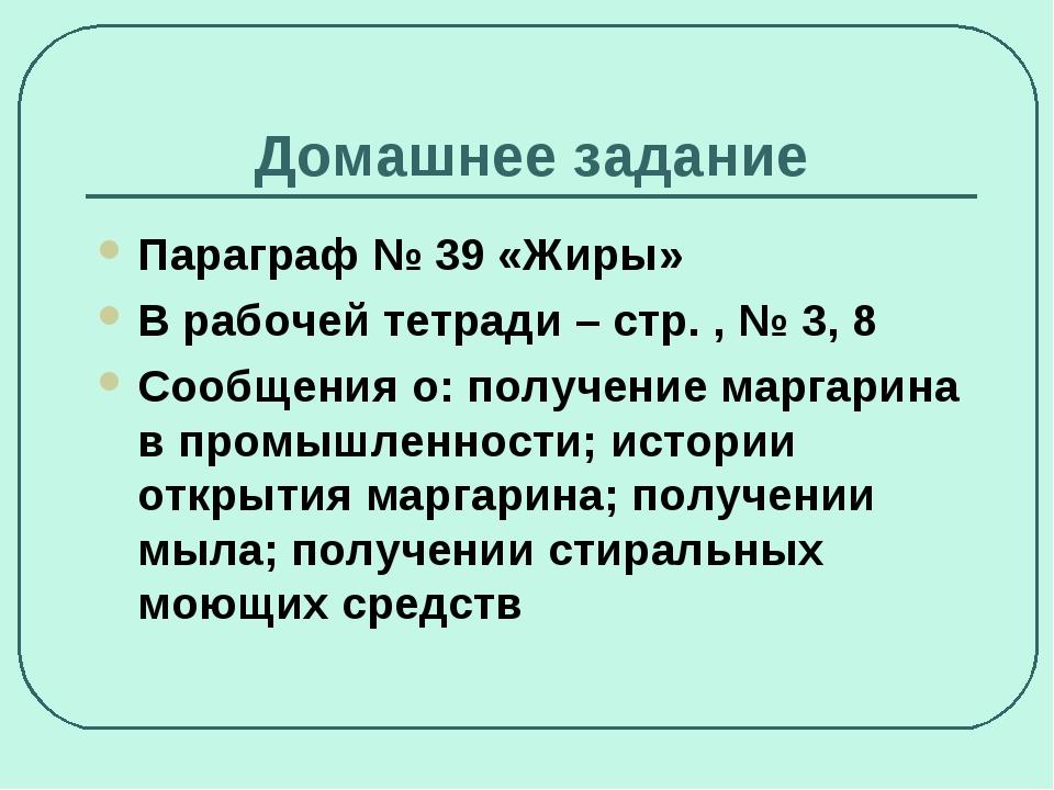 Домашнее задание Параграф № 39 «Жиры» В рабочей тетради – стр. , № 3, 8 Сообщ...