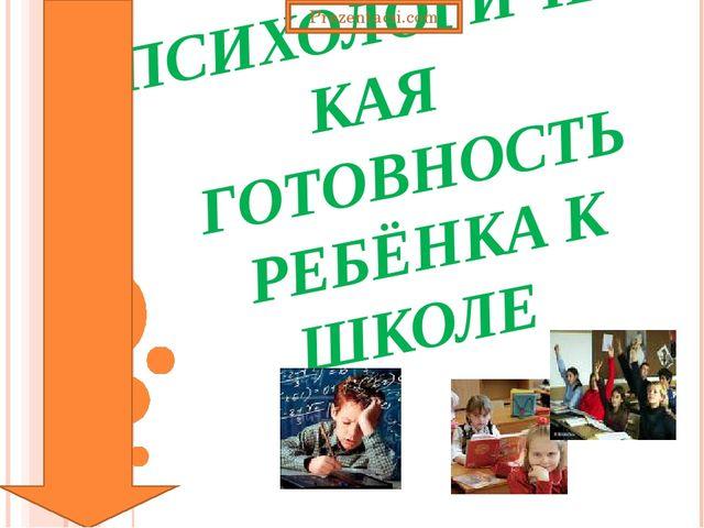 ПСИХОЛОГИЧЕСКАЯ ГОТОВНОСТЬ РЕБЁНКА К ШКОЛЕ Prezentacii.com