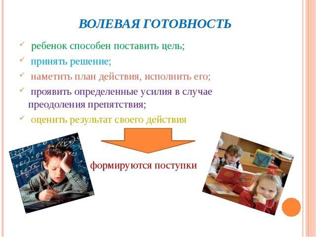 ВОЛЕВАЯ ГОТОВНОСТЬ ребенок способен поставить цель; принять решение; наметит...