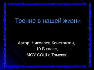 Трение в нашей жизни Автор: Николаев Константин, 10 Б класс, МОУ СОШ с.Томск