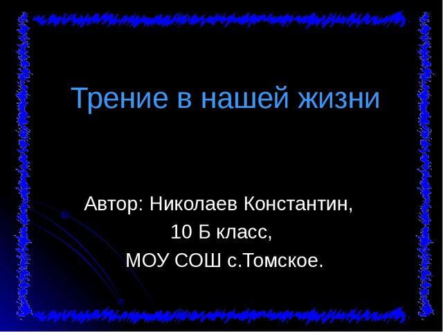 Трение в нашей жизни Автор: Николаев Константин, 10 Б класс, МОУ СОШ с.Томск...