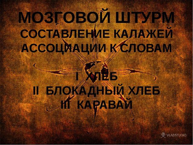 МОЗГОВОЙ ШТУРМ СОСТАВЛЕНИЕ КАЛАЖЕЙ АССОЦИАЦИИ К СЛОВАМ I ХЛЕБ II БЛОКАДНЫЙ ХЛ...