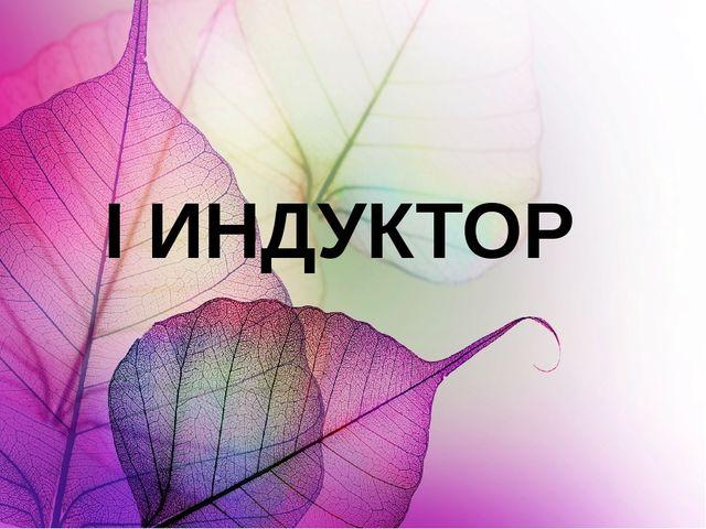 I ИНДУКТОР