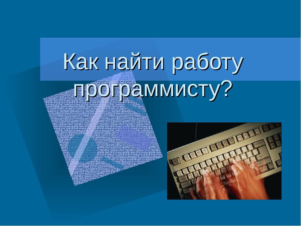 Как найти работу программисту? Как вставить эмблему предприятия на этот слайд...
