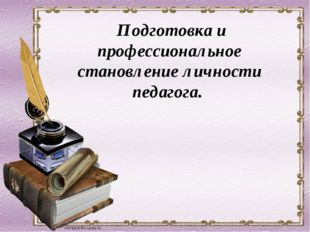Подготовка и профессиональное становление личности педагога.
