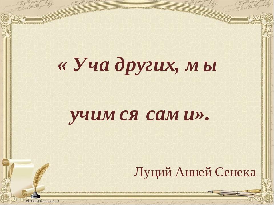 « Уча других, мы учимся сами». Луций Анней Сенека