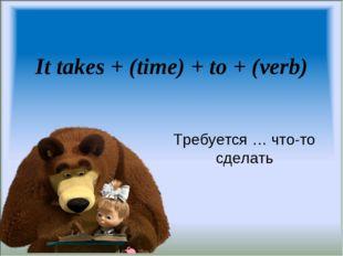 It takes + (time) + to + (verb) Требуется … что-то сделать