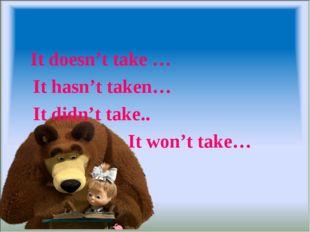 It doesn't take … It hasn't taken… It didn't take.. It won't take…