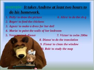 example: It takes Andrew at least two hours to do his homework. Polly/ to dra