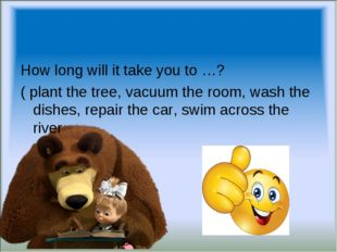 How long will it take you to …? ( plant the tree, vacuum the room, wash the d