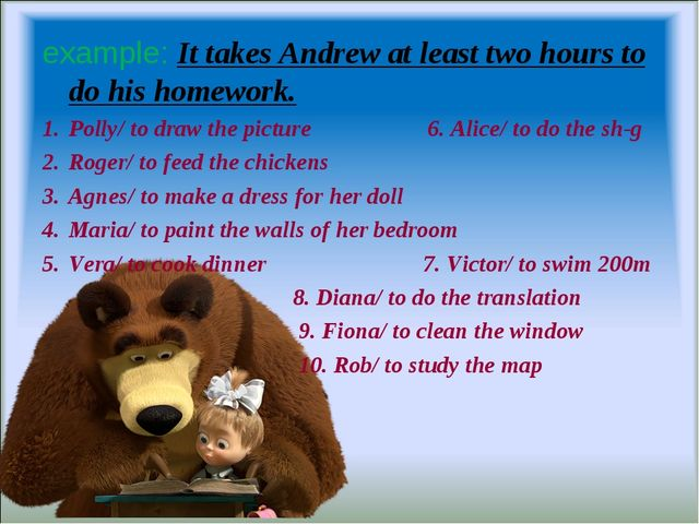 example: It takes Andrew at least two hours to do his homework. Polly/ to dra...