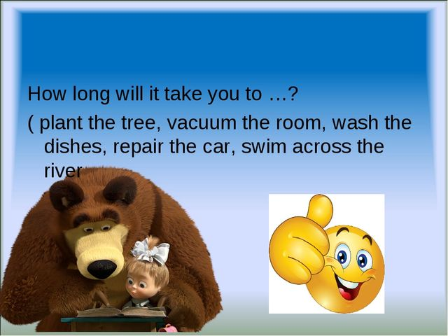 How long will it take you to …? ( plant the tree, vacuum the room, wash the d...