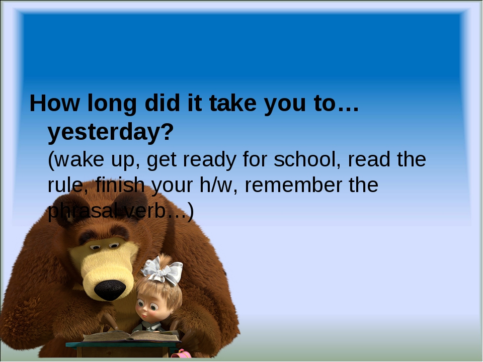 How long did it take you to… yesterday? (wake up, get ready for school, read...