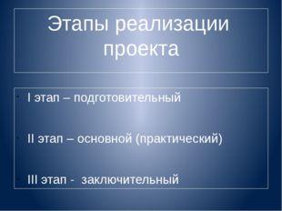 Этапы реализации проекта I этап – подготовительный II этап – основной (практи