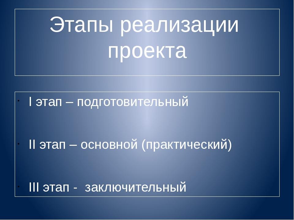 Этапы реализации проекта I этап – подготовительный II этап – основной (практи...