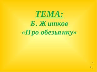 ТЕМА: Б. Житков «Про обезьянку» . *