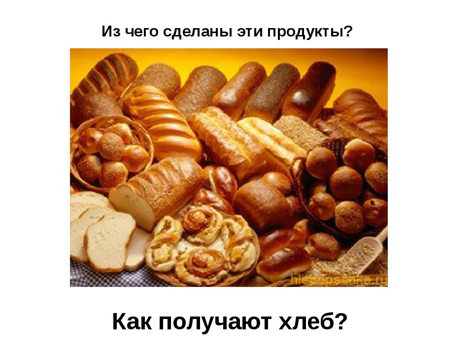 Из чего сделаны эти продукты? Как получают хлеб?