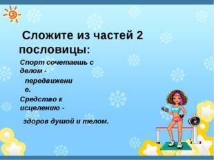 Сложите из частей 2 пословицы: Спорт сочетаешь с делом - здоров душой и тело