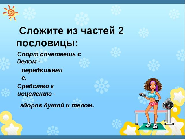 Сложите из частей 2 пословицы: Спорт сочетаешь с делом - здоров душой и тело...