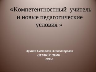 Лукина Светлана Александровна ОГБПОУ ШМК 2015г «Компетентностный учитель и н