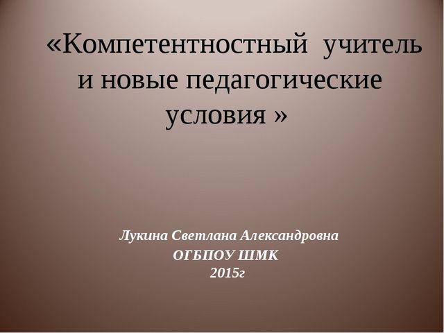 Лукина Светлана Александровна ОГБПОУ ШМК 2015г «Компетентностный учитель и н...