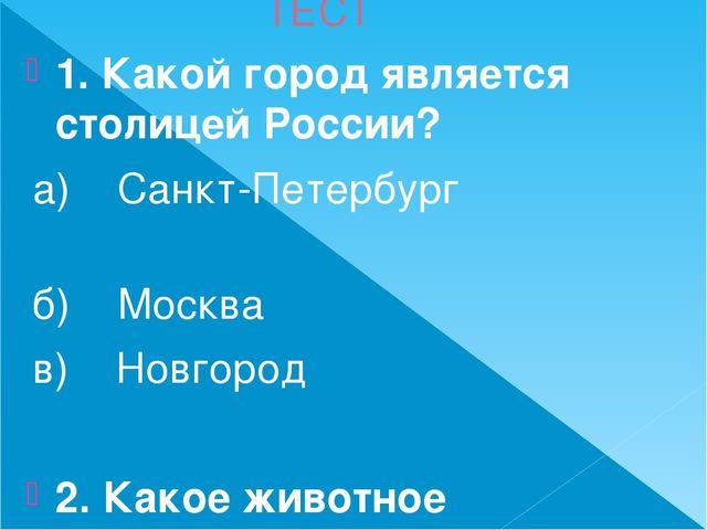 ТЕСТ 1. Какой город является столицей России? а) Санкт-Петербург б) Москва в)...