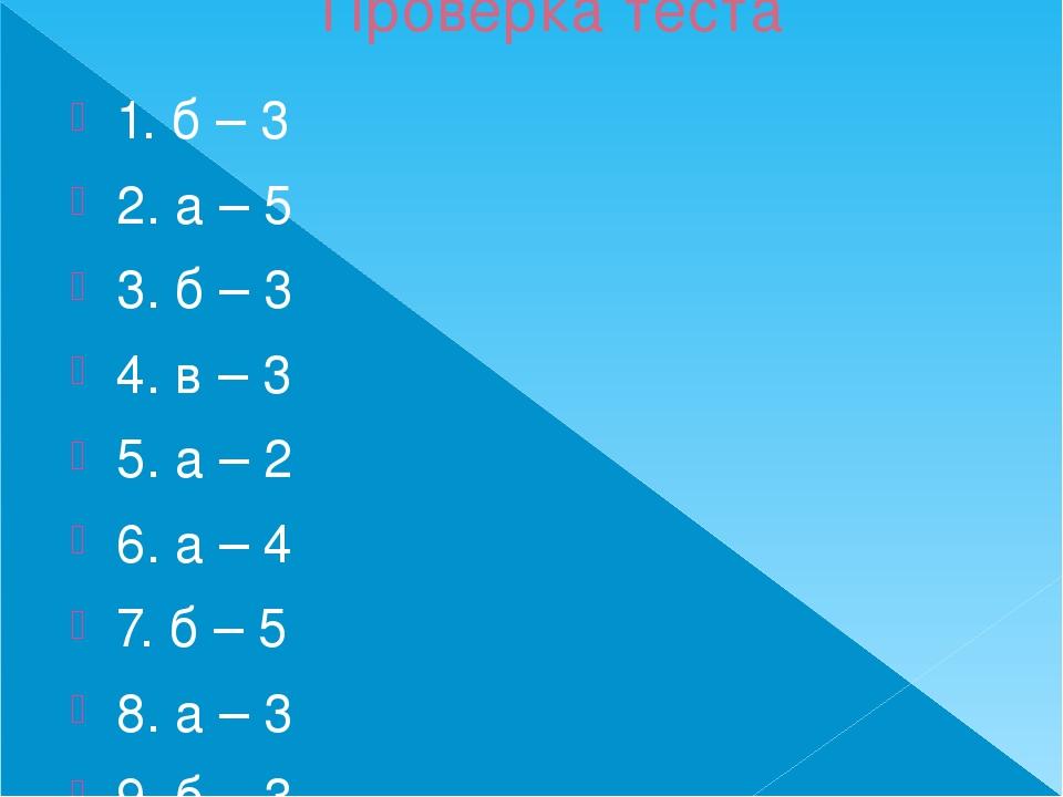 Проверка теста 1. б – 3 2. а – 5 3. б – 3 4. в – 3 5. а – 2 6. а – 4 7. б – 5...