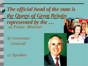 The official head of the state is the Queen of Great Britain represented by t