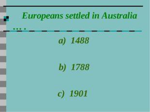 Europeans settled in Australia … . a) 1488 b) 1788 c) 1901