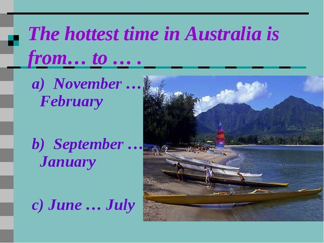 The hottest time in Australia is from… to … . a) November … February b) Septe...