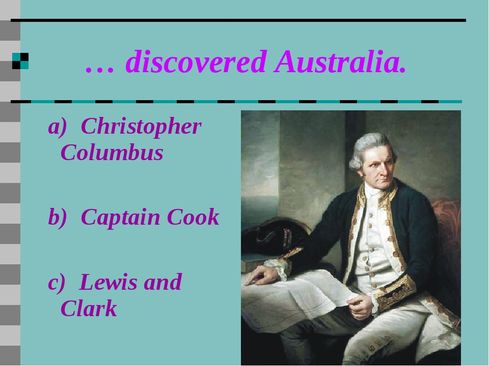 … discovered Australia. a) Christopher Columbus b) Captain Cook c) Lewis and...