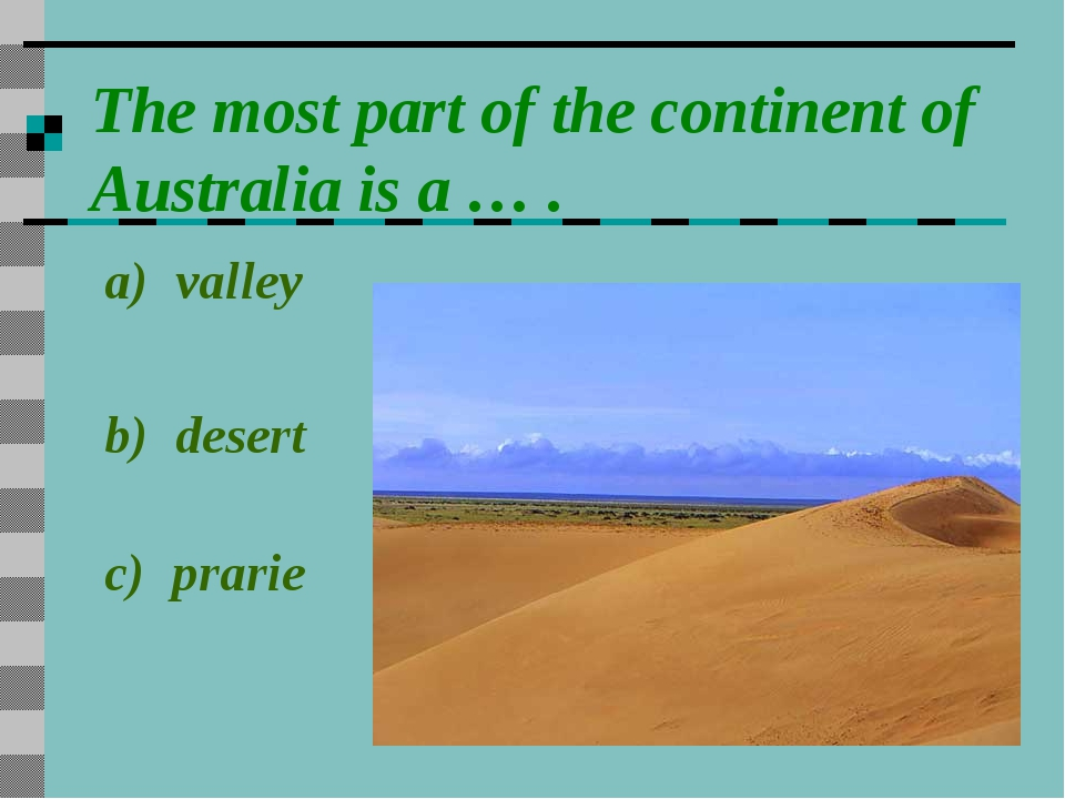 The most part of the continent of Australia is a … . a) valley b) desert c) p...
