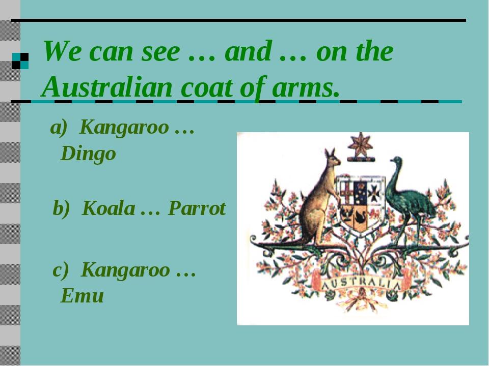 We can see … and … on the Australian coat of arms. a) Kangaroo … Dingo b) Koa...