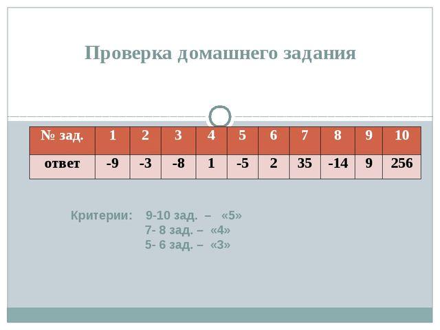 Критерии: 9-10 зад. – «5» 7- 8 зад. – «4» 5- 6 зад. – «3» Проверка домашнего...