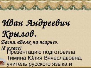 Иван Андреевич Крылов. Басня «Волк на псарне». (8 класс) Презентацию подготов