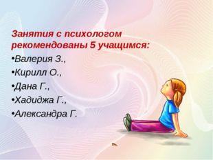 Занятия с психологом рекомендованы 5 учащимся: Валерия З., Кирилл О., Дана Г.