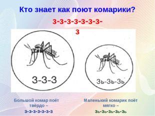Кто знает как поют комарики? Большой комар поёт твёрдо – з-з-з-з-з-з-з Малень