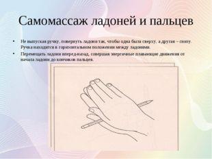Самомассаж ладоней и пальцев Не выпуская ручку, повернуть ладони так, чтобы о