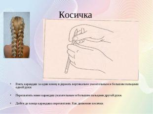 Косичка Взять карандаш за один конец и держать вертикально указательным и бол