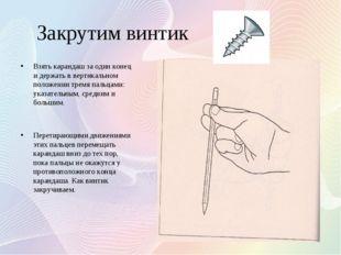Закрутим винтик Взять карандаш за один конец и держать в вертикальном положен
