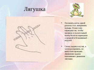 Лягушка Положить кисть одной руки на стол, выпрямить пальцы. Разместить каран