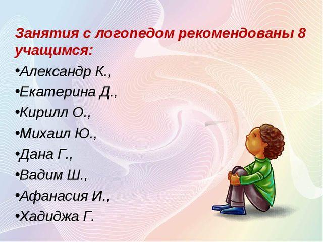 Занятия с логопедом рекомендованы 8 учащимся: Александр К., Екатерина Д., Кир...