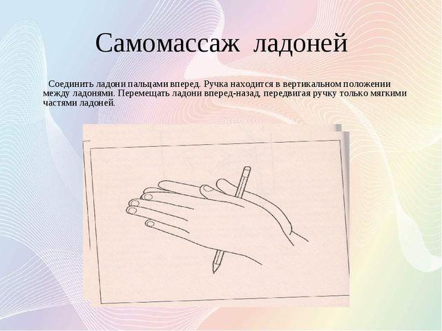 Самомассаж ладоней Соединить ладони пальцами вперед. Ручка находится в вертик...