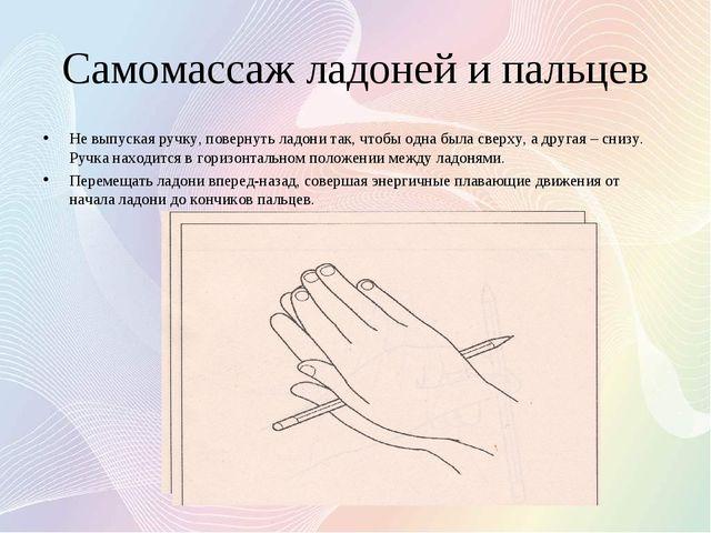 Самомассаж ладоней и пальцев Не выпуская ручку, повернуть ладони так, чтобы о...