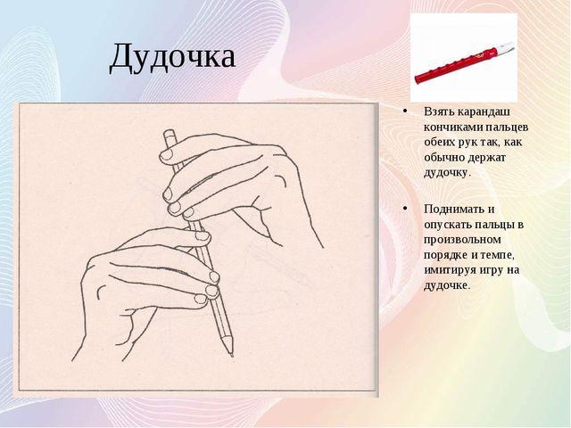 Дудочка Взять карандаш кончиками пальцев обеих рук так, как обычно держат дуд...